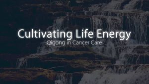 Cultivating life energy Qigong in Cancer Care